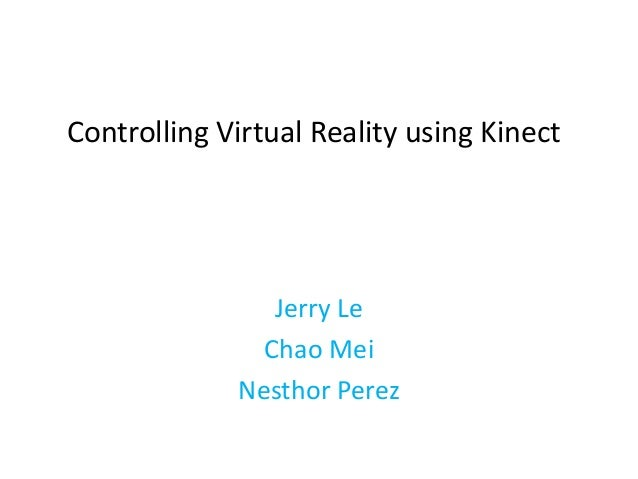 Controlling Virtual Reality using KinectJerry LeChao MeiNesthor Perez