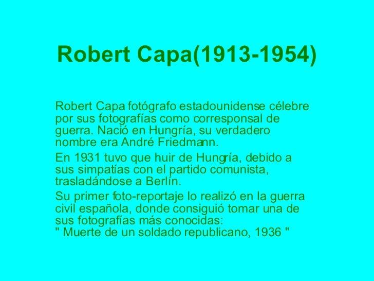 Robert Capa(1913-1954) Robert Capa fotógrafo estadounidense célebre por sus fotografías como corresponsal de guerra. Nació...