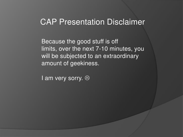 CAP Presentation Disclaimer<br />Because the good stuff is off limits, over the next 7-10 minutes, you will be subjected t...