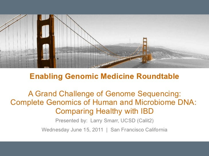 Enabling Genomic Medicine Roundtable A Grand Challenge of Genome Sequencing: Complete Genomics of Human and Microbiome DNA...