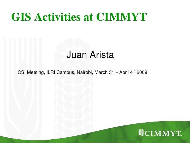 GIS Activities at CIMMYT                          Juan Arista  CSI Meeting, ILRI Campus, Nairobi, March 31 – April 4th 2009