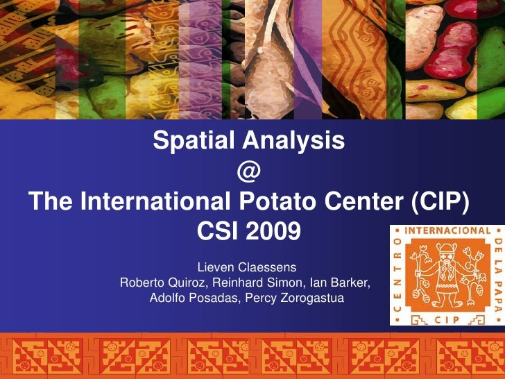 Spatial Analysis                   @ The International Potato Center (CIP)               CSI 2009                     Liev...