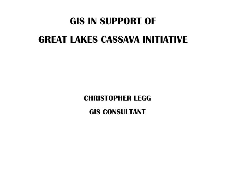 GIS IN SUPPORT OF GREAT LAKES CASSAVA INITIATIVE              CHRISTOPHER LEGG           GIS CONSULTANT