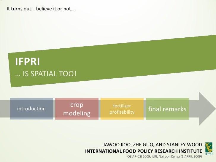 It turns out… believe it or not…        IFPRI    … IS SPATIAL TOO!                              crop              fertiliz...