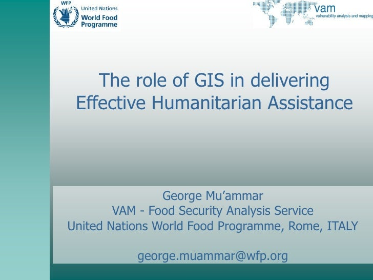 The role of GIS in delivering  Effective Humanitarian Assistance                    George Mu'ammar         VAM - Food Sec...