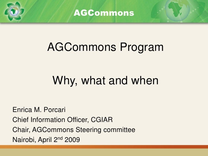 AGCommons             AGCommons Program             Why, what and when  Enrica M. Porcari Chief Information Officer, CGIAR...