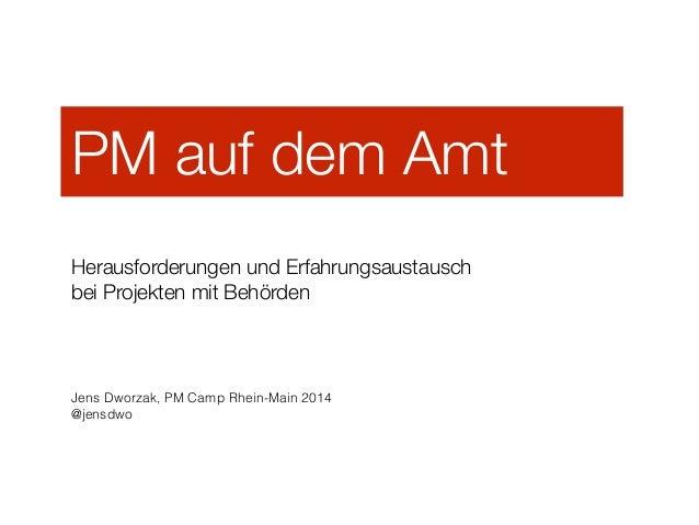 PM auf dem Amt ! Herausforderungen und Erfahrungsaustausch  beiProjekten mit Behörden Jens Dworzak, PM Camp Rhein-Main 2...