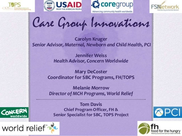 Care Group InnovationsCarolyn KrugerSenior Advisor, Maternal, Newborn and Child Health, PCIJennifer WeissHealth Advisor, C...