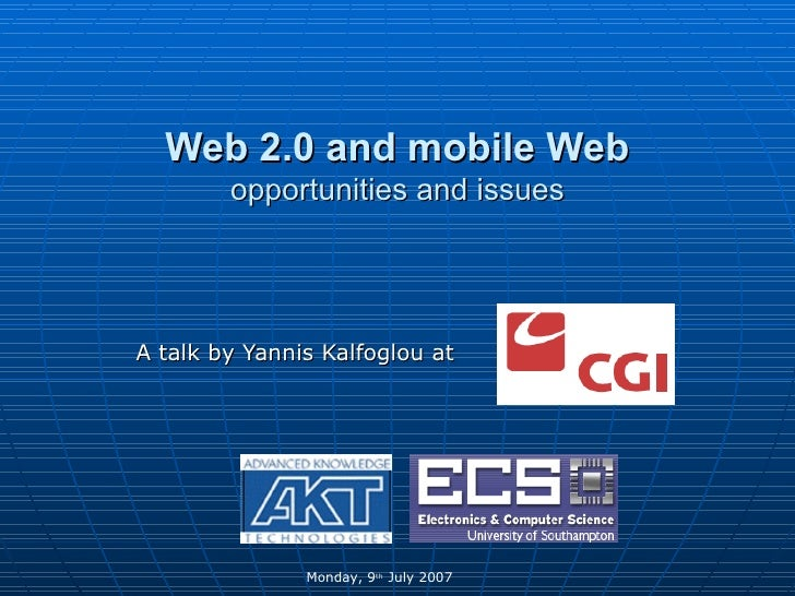 Web 2.0 and mobile Web opportunities and issues A talk by Yannis Kalfoglou at  Monday, 9 th  July 2007