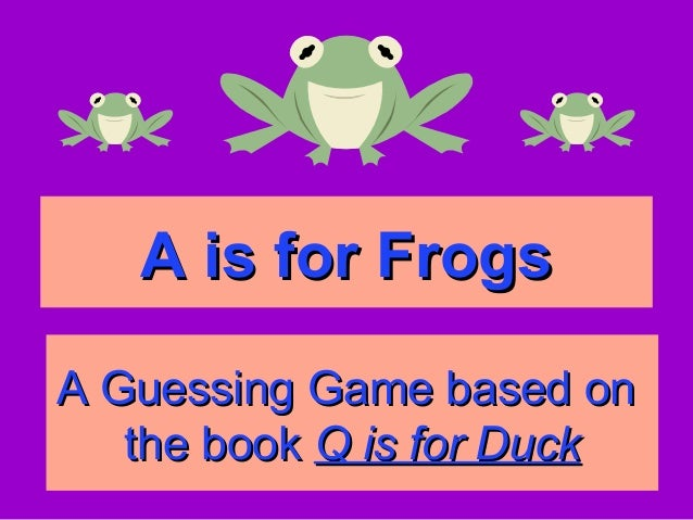 A is for FrogsA is for FrogsA Guessing Game based onA Guessing Game based onthe bookthe book Q is for DuckQ is for Duck