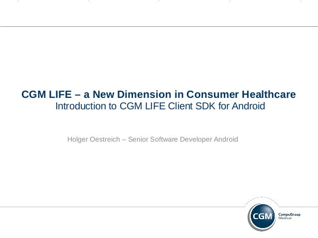 CGM LIFE – a New Dimension in Consumer Healthcare Introduction to CGM LIFE Client SDK for Android Holger Oestreich – Senio...