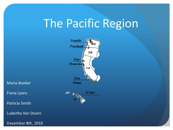 The Pacific Region<br />Maria Booker<br />Fiona Lyons<br />Patricia Smith<br />Lukeitha Van Doorn<br />December 8th, 2010<...