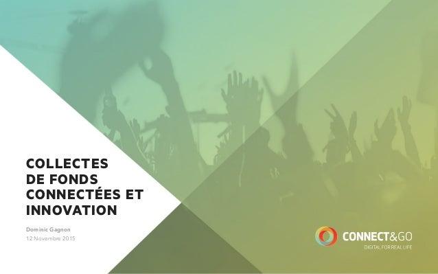CONNECT&GO PRODUCTS COLLECTES DE FONDS CONNECTÉES ET INNOVATION Dominic Gagnon 12 Novembre 2015
