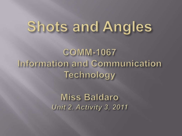 Shots and AnglesCOMM-1067Information and CommunicationTechnologyMiss BaldaroUnit 2. Activity 3, 2011<br />