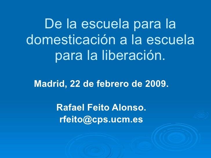 De la escuela para la domesticación a la escuela para la liberación. Madrid, 22 de febrero de 2009. Rafael Feito Alonso. [...