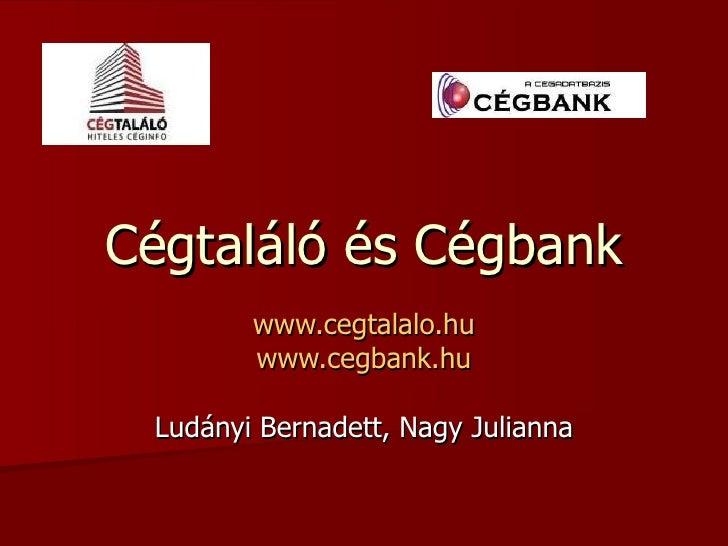 Cégtaláló és Cégbank www.cegtalalo.hu www.cegbank.hu Ludányi Bernadett, Nagy Julianna