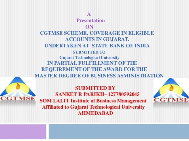 A Presentation ON CGTMSE SCHEME, COVERAGE IN ELIGIBLE ACCOUNTS IN GUJARAT. UNDERTAKEN AT STATE BANK OF INDIA SUBMITTED TO ...