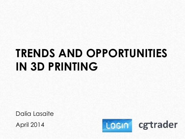 TRENDS AND OPPORTUNITIES IN 3D PRINTING Dalia Lasaite April 2014