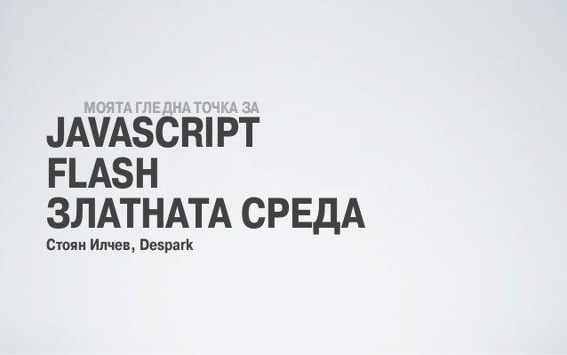 МОЯТА ГЛЕДНА ТОЧКА ЗА JAVASCRIPT FLASH ЗЛАТНАТА СРЕДА Стоян Илчев, Despark