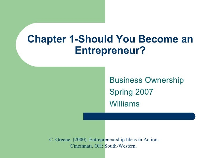 Chapter 1-Should You Become an Entrepreneur? Business Ownership Spring 2007 Williams C. Greene, (2000). Entrepreneurship I...