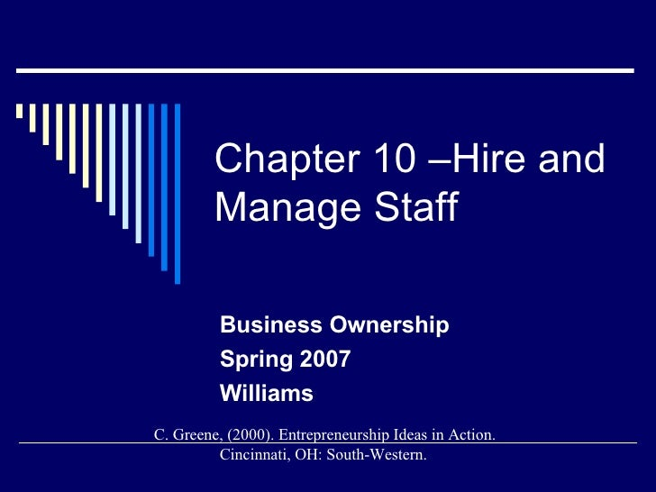 Chapter 10 –Hire and Manage Staff Business Ownership Spring 2007 Williams C. Greene, (2000). Entrepreneurship Ideas in Act...
