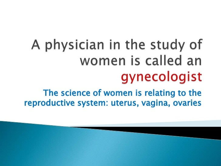A physician in the study of women is called an gynecologist<br />The science of women is relating to the reproductive syst...