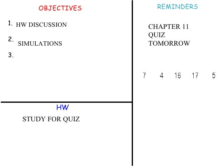 OBJECTIVES 1. 2. 3. HW REMINDERS SIMULATIONS HW DISCUSSION STUDY FOR QUIZ CHAPTER 11 QUIZ  TOMORROW
