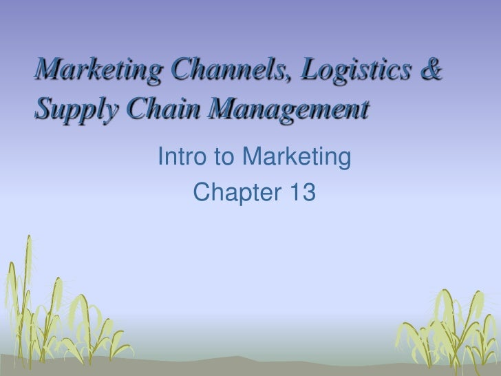 Marketing Channels, Logistics & Supply Chain Management<br />Intro to Marketing<br />Chapter 13<br />