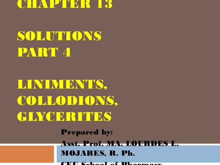 CHAPTER 13SOLUTIONSPART 4LINIMENTS,COLLODIONS,GLYCERITES    Prepared by:    Asst. Prof. MA. LOURDES L.    MOJARES, R. Ph.