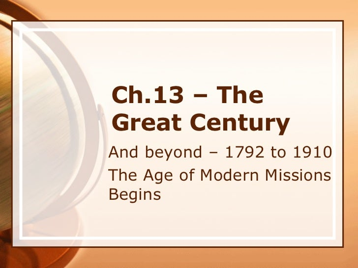 Ch.13 – The Great Century And beyond – 1792 to 1910 The Age of Modern Missions Begins
