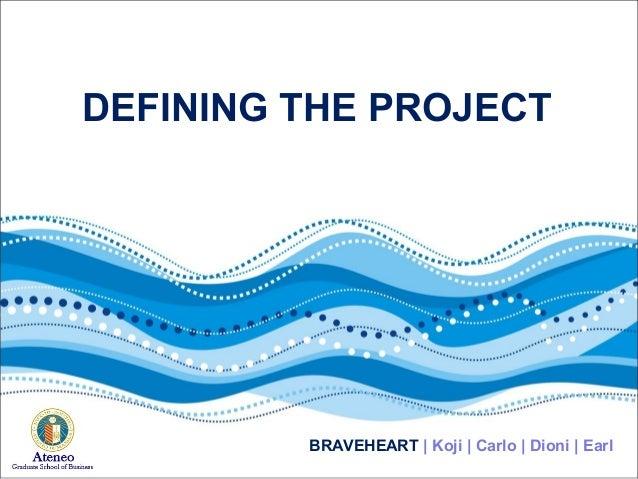 DEFINING THE PROJECT BRAVEHEART | Koji | Carlo | Dioni | Earl