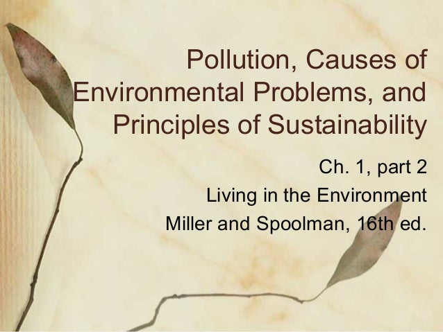 Pollution, Causes of Environmental Problems, and Principles of Sustainability Ch. 1, part 2 Living in the Environment Mill...