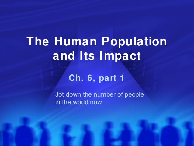 The Human Population and Its Impact Ch. 6, part 1 Jot down the number of people in the world now