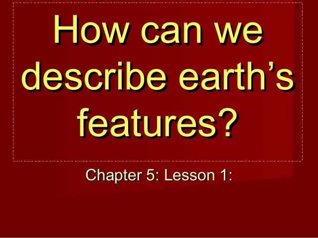 How can we describe earth's features? Chapter 5: Lesson 1: