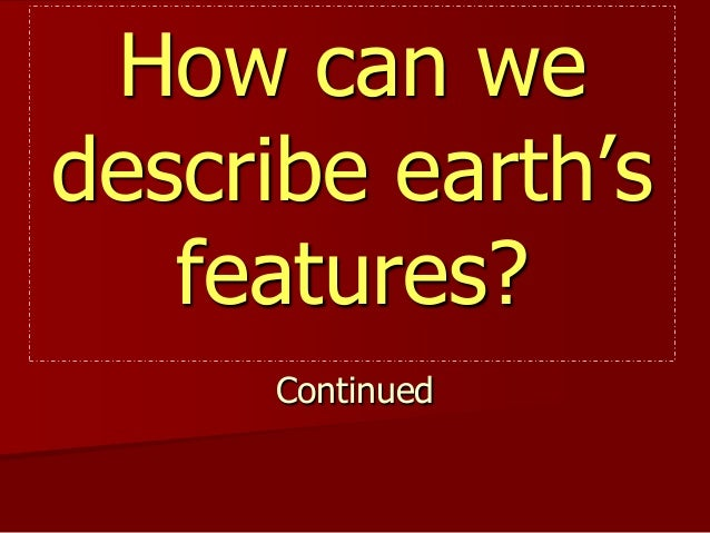 How can we describe earth's features? Continued