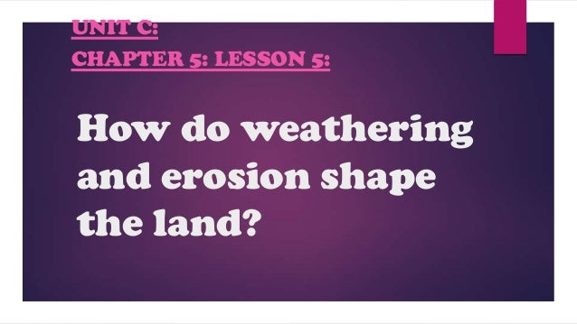 How do weathering and erosion shape the land? UNIT C: CHAPTER 5: LESSON 5: