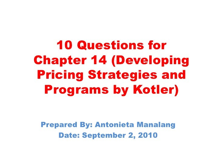 10 Questions for Chapter 14 (Developing Pricing Strategies and Programs by Kotler)<br />Prepared By: Antonieta Manalang<br...