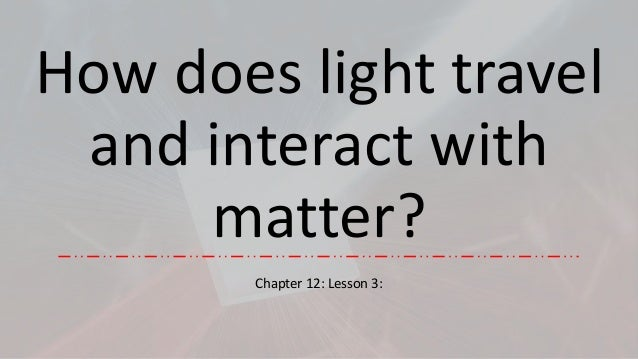 Ch.12.less.12.how does light travel and interact with matter