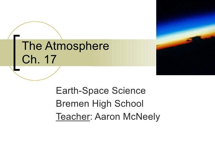 The Atmosphere Ch. 17 Earth-Space Science Bremen High School Teacher : Aaron McNeely