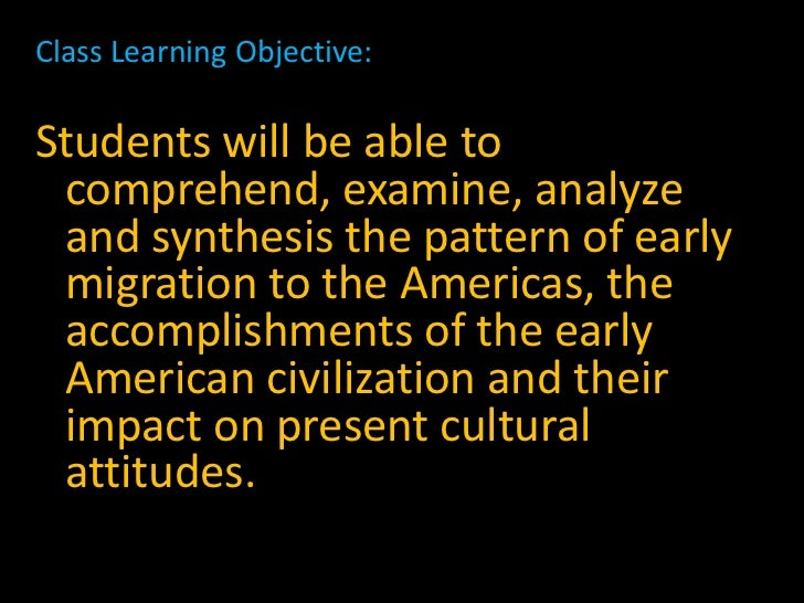 Class Learning Objective:Students will be able to comprehend, examine, analyze and synthesis the pattern of early migratio...