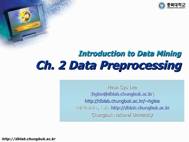 Introduction to Data Mining Ch. 2 Data Preprocessing Heon Gyu Lee ( [email_address] ) http://dblab.chungbuk.ac.kr/~hglee D...