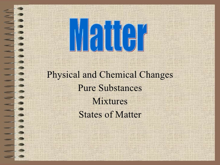 Physical and Chemical Changes Pure Substances Mixtures States of Matter Matter