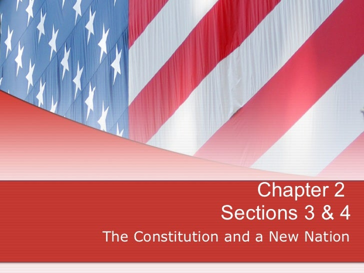 Chapter 2  Sections 3 & 4 The Constitution and a New Nation