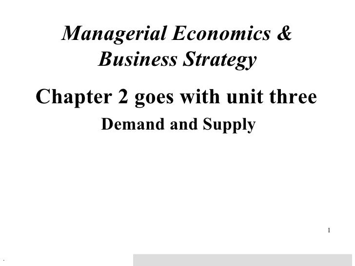 Managerial Economics & Business Strategy Chapter 2 goes with unit three Demand and Supply