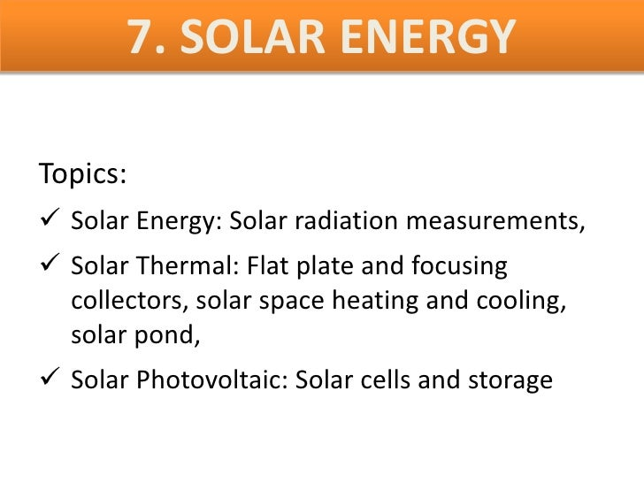 7. SOLAR ENERGYTopics: Solar Energy: Solar radiation measurements, Solar Thermal: Flat plate and focusing  collectors, s...