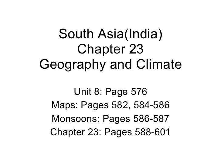 South Asia(India) Chapter 23 Geography and Climate Unit 8: Page 576 Maps: Pages 582, 584-586 Monsoons: Pages 586-587 Chapt...