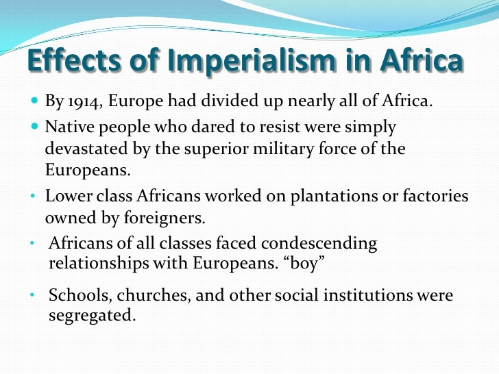 essay imperialism africa Effect on south africa imperialism was a movement that affected all parts of the world, beginning as early as the 19th century wealthy and established nations would.