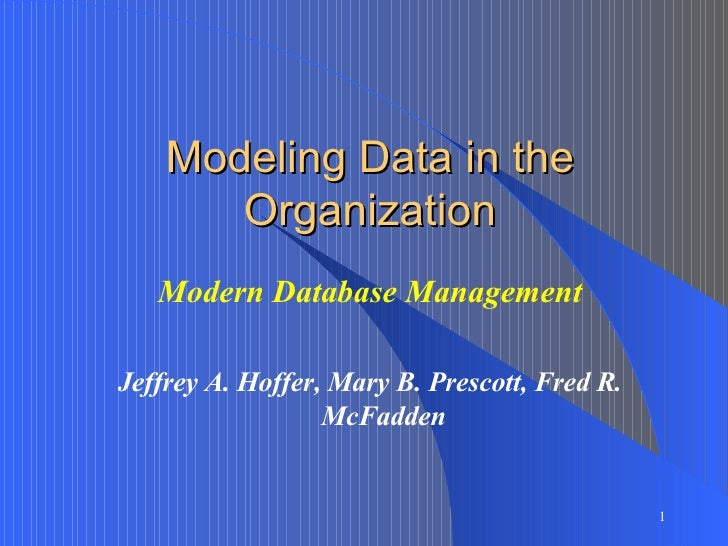 Modeling Data in the Organization Modern Database Management Jeffrey A. Hoffer, Mary B. Prescott, Fred R. McFadden