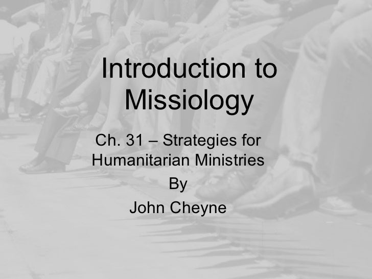 Introduction to   MissiologyCh. 31 – Strategies forHumanitarian Ministries          By    John Cheyne