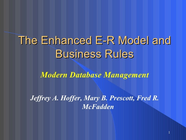 The Enhanced E-R Model and Business Rules Modern Database Management Jeffrey A. Hoffer, Mary B. Prescott, Fred R. McFadden